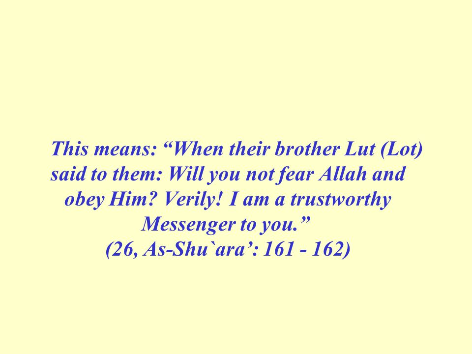 This means: When their brother Lut (Lot) said to them: Will you not fear Allah and obey Him.