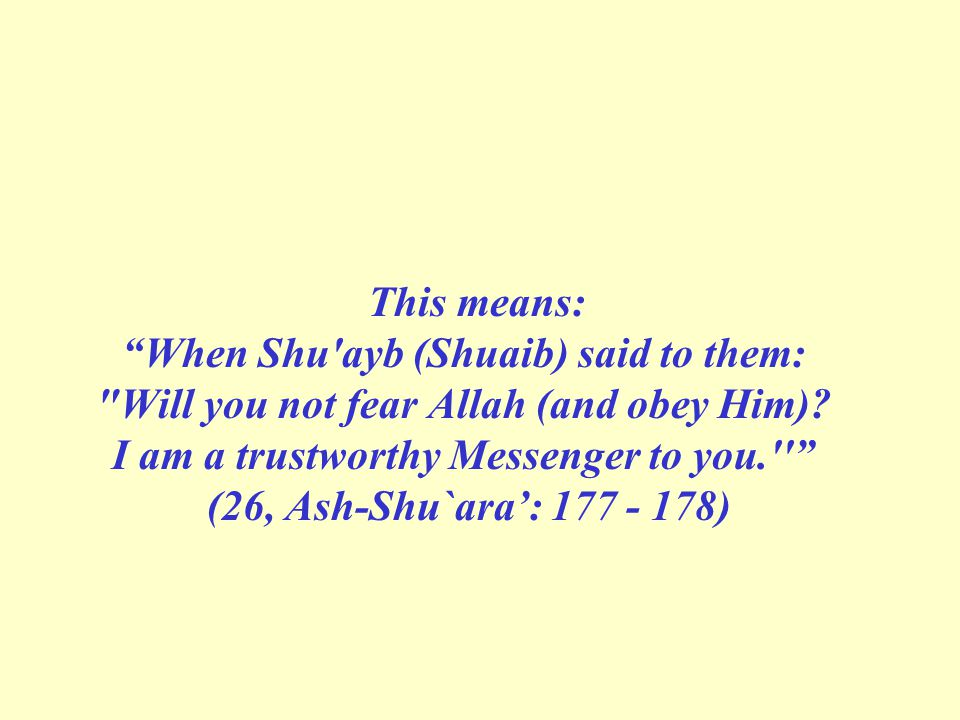 This means: When Shu ayb (Shuaib) said to them: Will you not fear Allah (and obey Him).