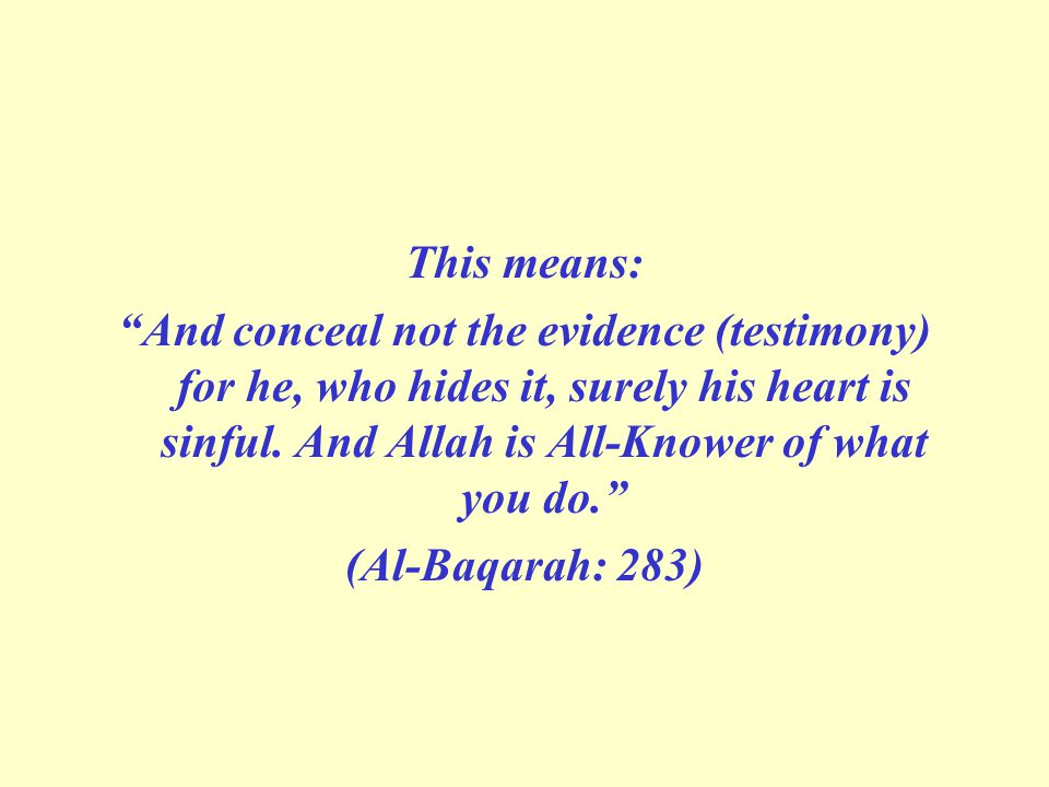 This means: And conceal not the evidence (testimony) for he, who hides it, surely his heart is sinful. And Allah is All-Knower of what you do.
