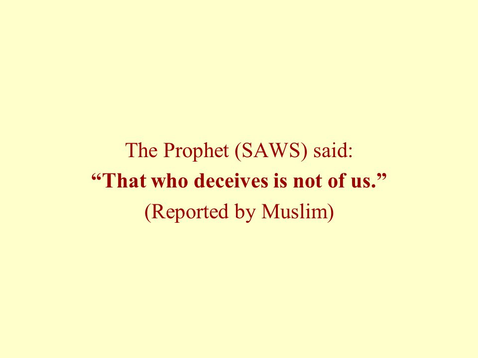 The Prophet (SAWS) said: That who deceives is not of us.