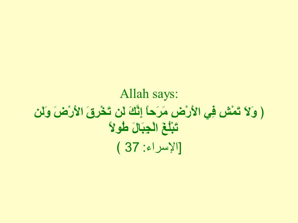 Allah says: ﴿ وَلاَ تَمْشِ فِي الأَرْضِ مَرَحاً إِنَّكَ لَن تَخْرِقَ الأَرْضَ وَلَن تَبْلُغَ الْجِبَالَ طُولاً