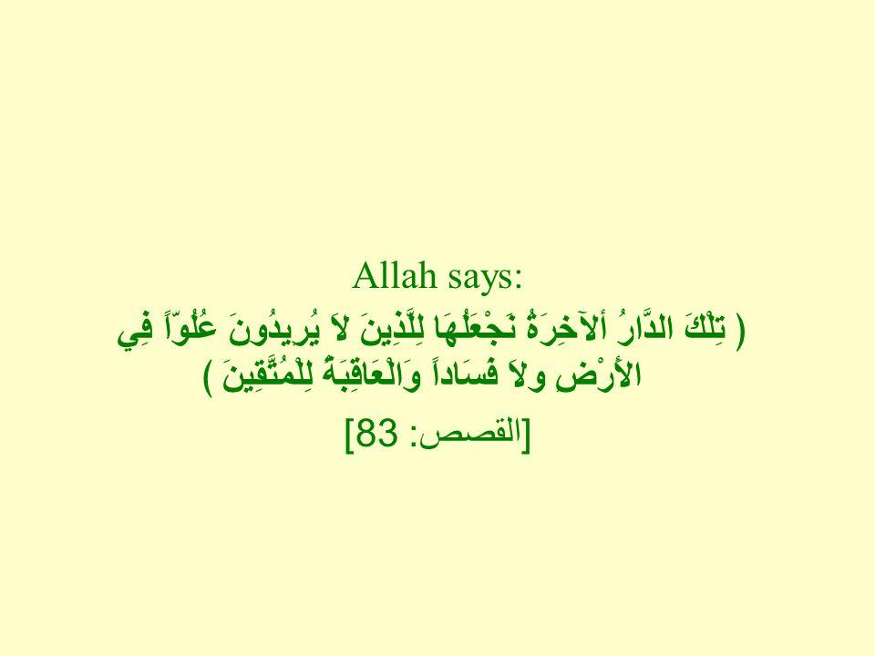 Allah says: ﴿ تِلْكَ الدَّارُ ألآخِرَةُ نَجْعَلُهَا لِلَّذِينَ لاَ يُرِيدُونَ عُلُوّاً فِي الأَرْضِ ولاَ فَسَاداً وَالْعَاقِبَةُ لِلْمُتَّقِينَ ﴾