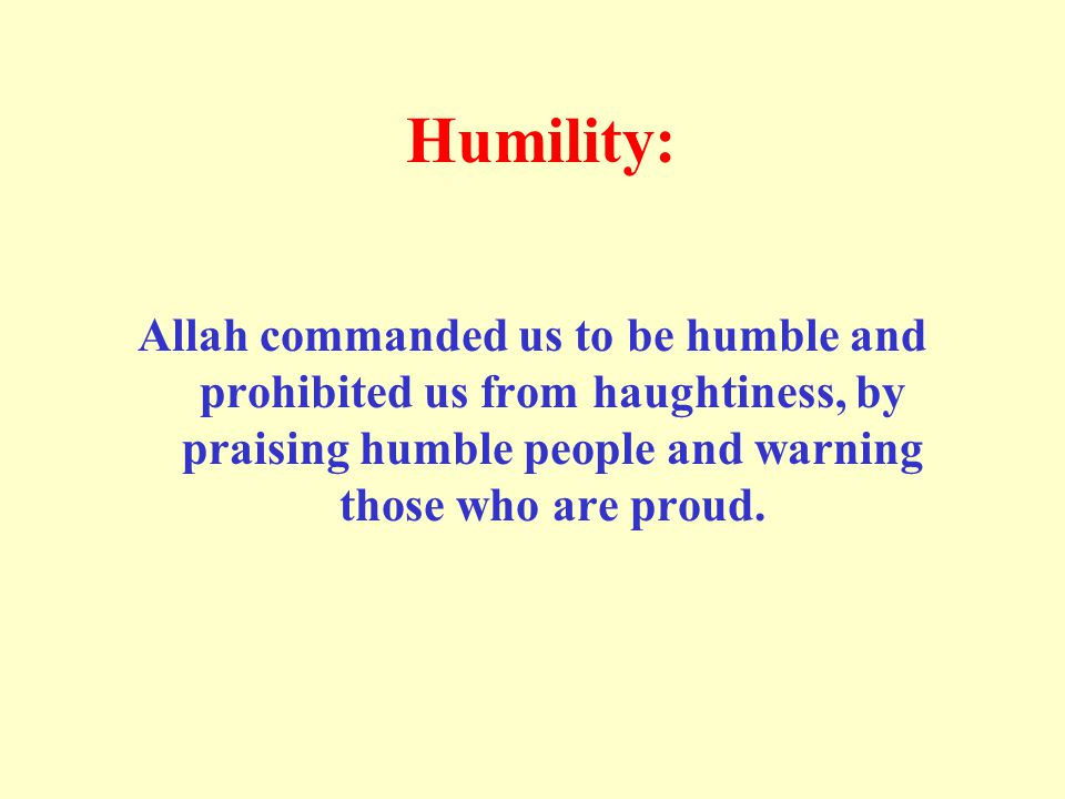 Humility: Allah commanded us to be humble and prohibited us from haughtiness, by praising humble people and warning those who are proud.