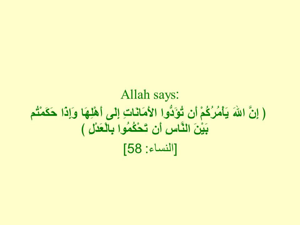 Allah says: ﴿ إِنَّ اللهَ يَأْمُرُكُمْ أَن تُؤَدُّوا الأَمَانَاتِ إِلَى أَهْلِهَا وَإِذَا حَكَمْتُم بَيْنَ النَّاسِ أَن تَحْكُمُوا بِالْعَدْلِ ﴾