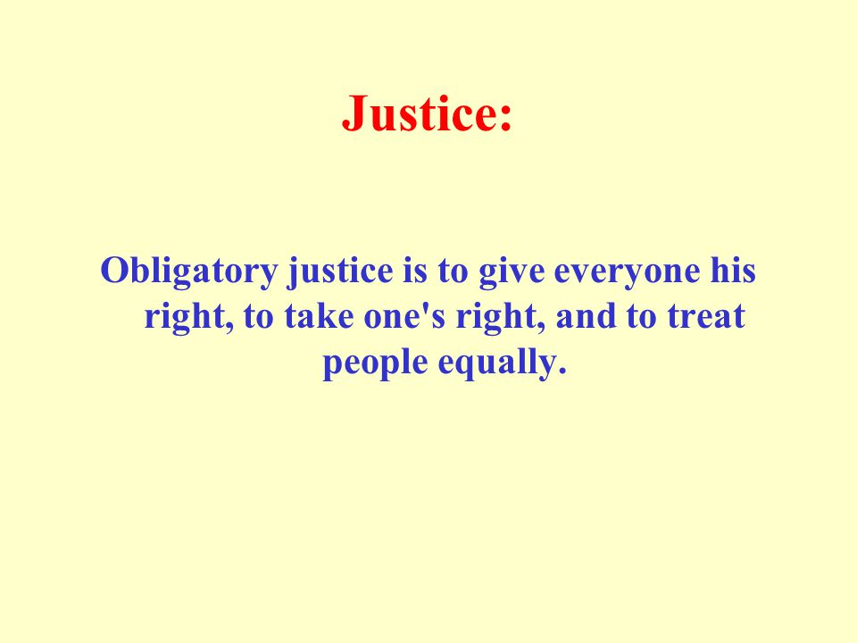 Justice: Obligatory justice is to give everyone his right, to take one s right, and to treat people equally.