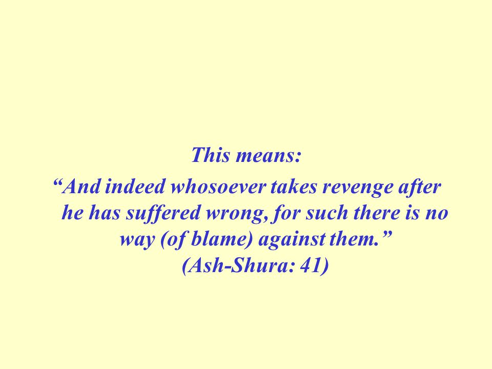 This means: And indeed whosoever takes revenge after he has suffered wrong, for such there is no way (of blame) against them. (Ash-Shura: 41)