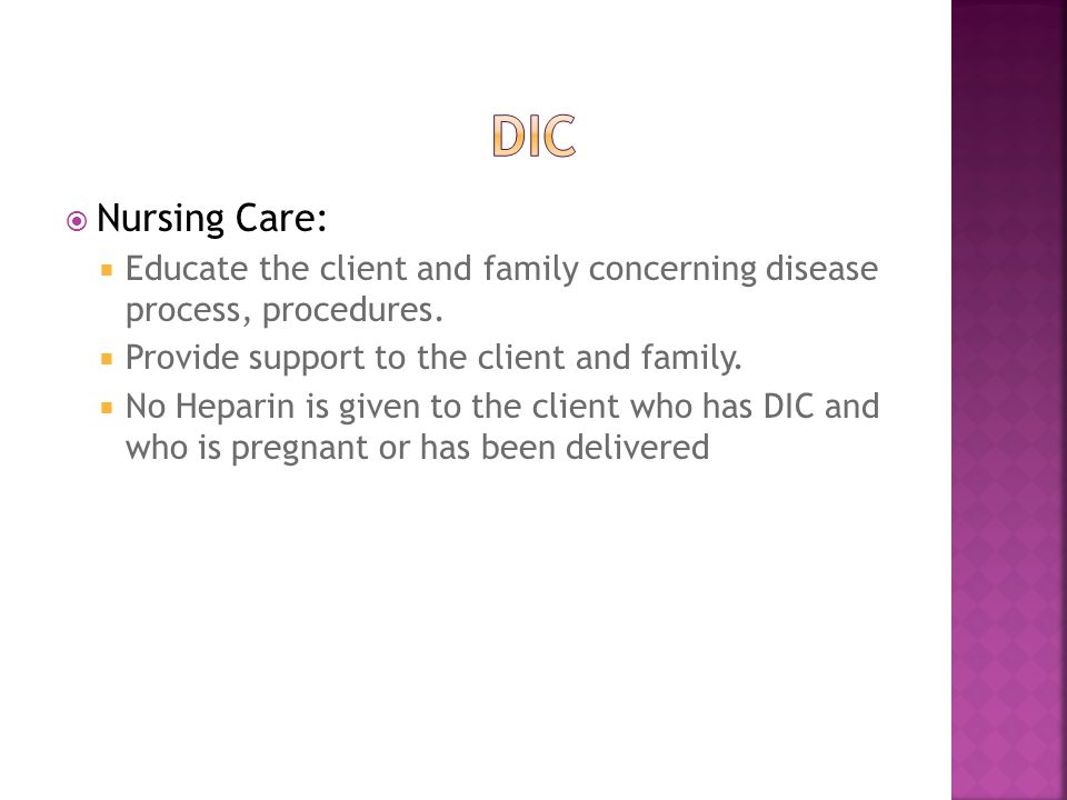 DIC Nursing Care: Educate the client and family concerning disease process, procedures. Provide support to the client and family.