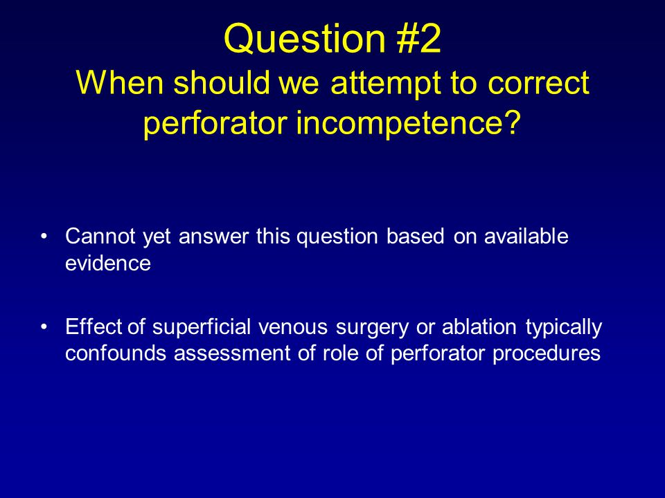 Question #2 When should we attempt to correct perforator incompetence