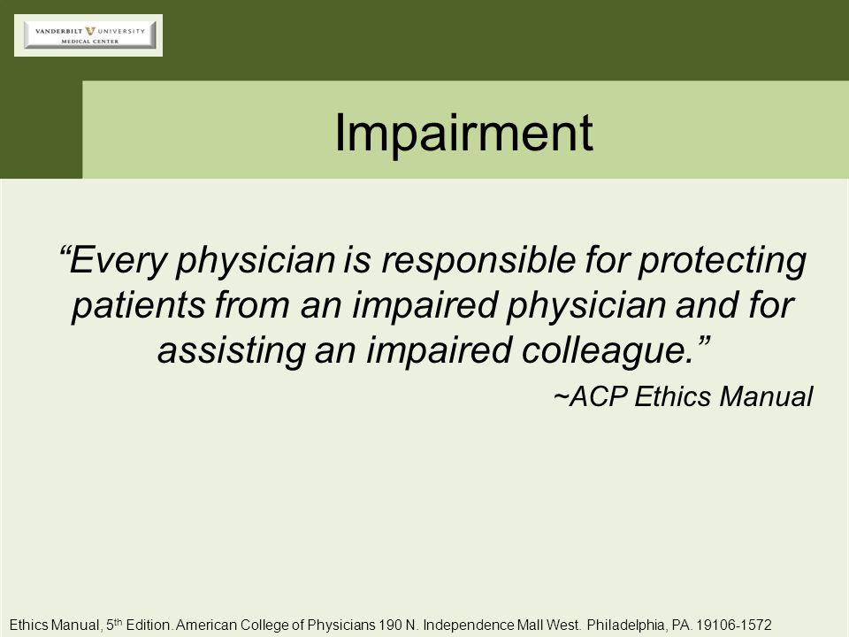 Impairment Every physician is responsible for protecting patients from an impaired physician and for assisting an impaired colleague.