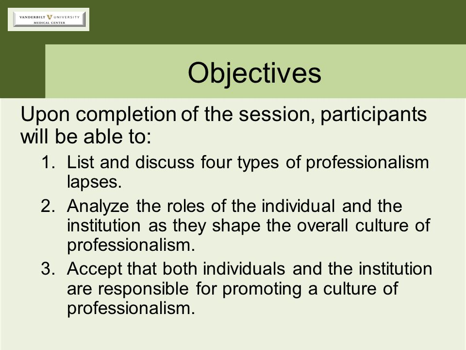 Objectives Upon completion of the session, participants will be able to: List and discuss four types of professionalism lapses.