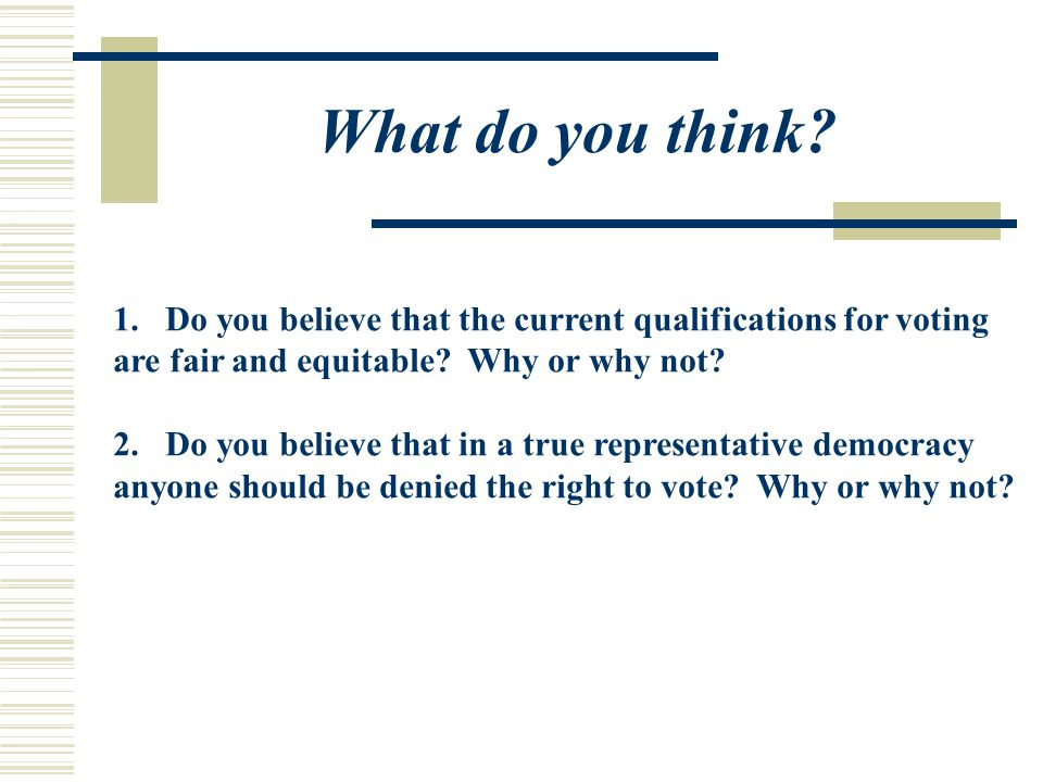 What do you think Do you believe that the current qualifications for voting. are fair and equitable Why or why not