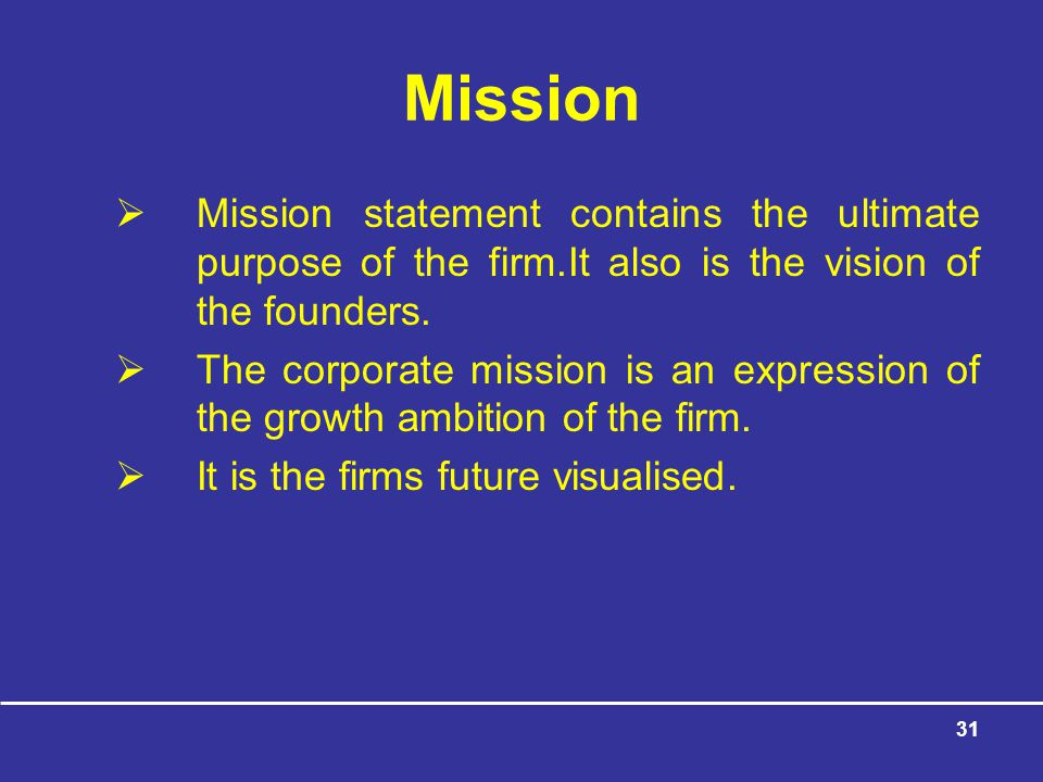 Mission Mission statement contains the ultimate purpose of the firm.It also is the vision of the founders.