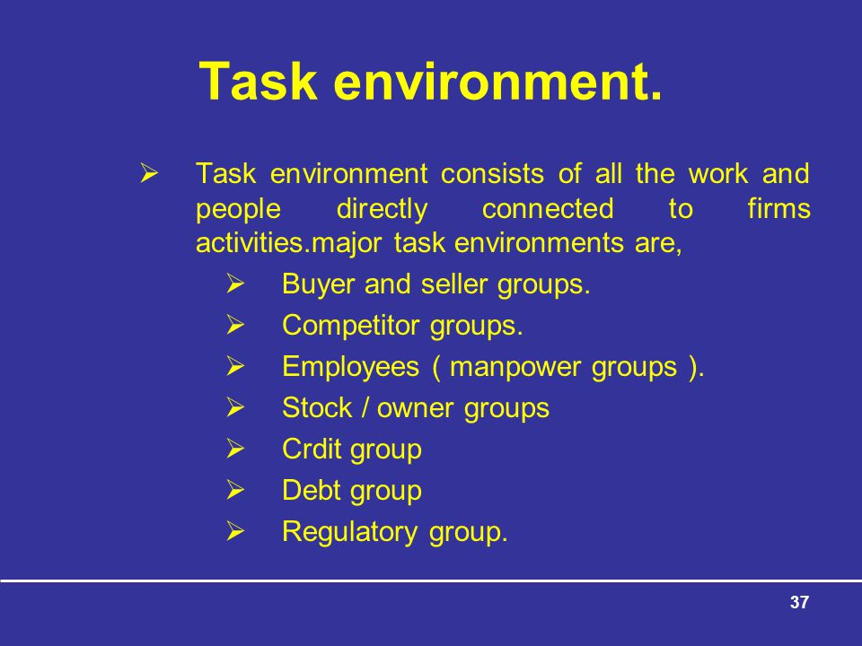 Task environment. Task environment consists of all the work and people directly connected to firms activities.major task environments are,