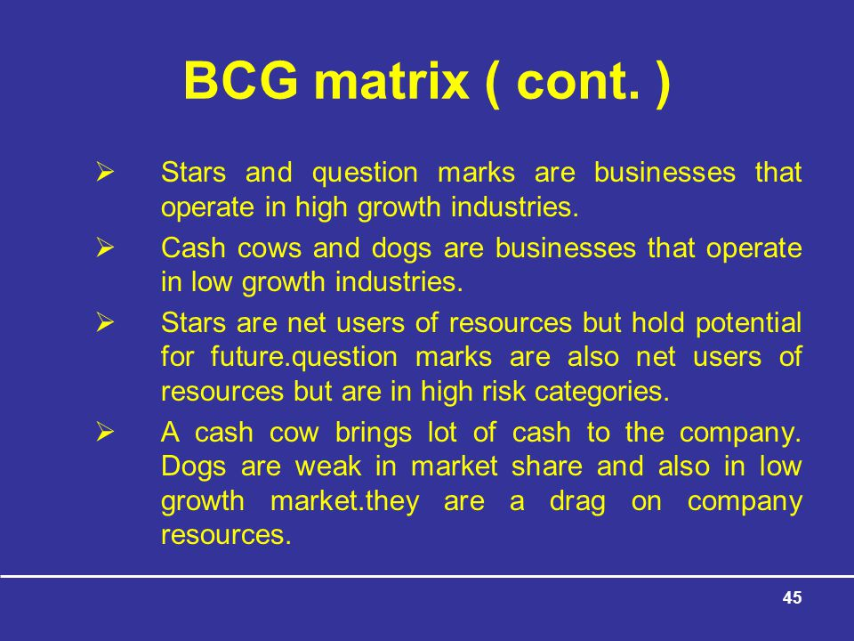 BCG matrix ( cont. ) Stars and question marks are businesses that operate in high growth industries.