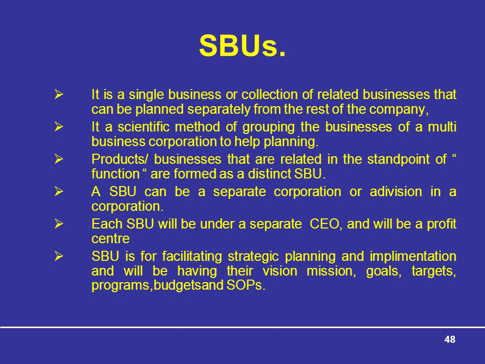 SBUs. It is a single business or collection of related businesses that can be planned separately from the rest of the company,