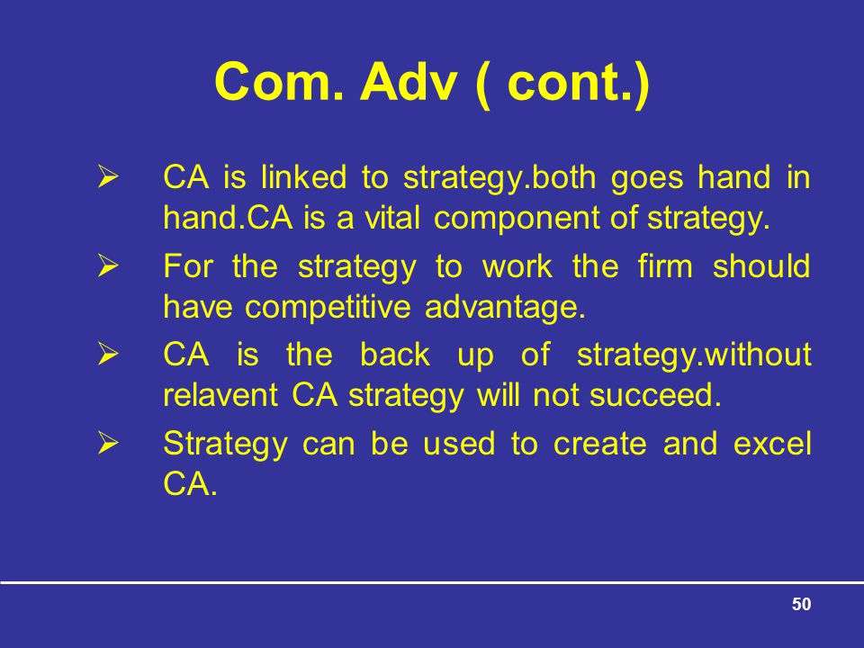 Com. Adv ( cont.) CA is linked to strategy.both goes hand in hand.CA is a vital component of strategy.