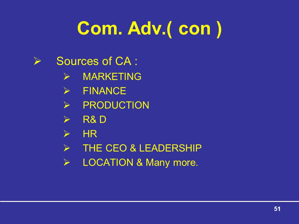 Com. Adv.( con ) Sources of CA : MARKETING FINANCE PRODUCTION R& D HR