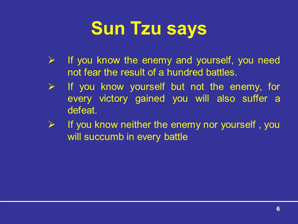 Sun Tzu says If you know the enemy and yourself, you need not fear the result of a hundred battles.