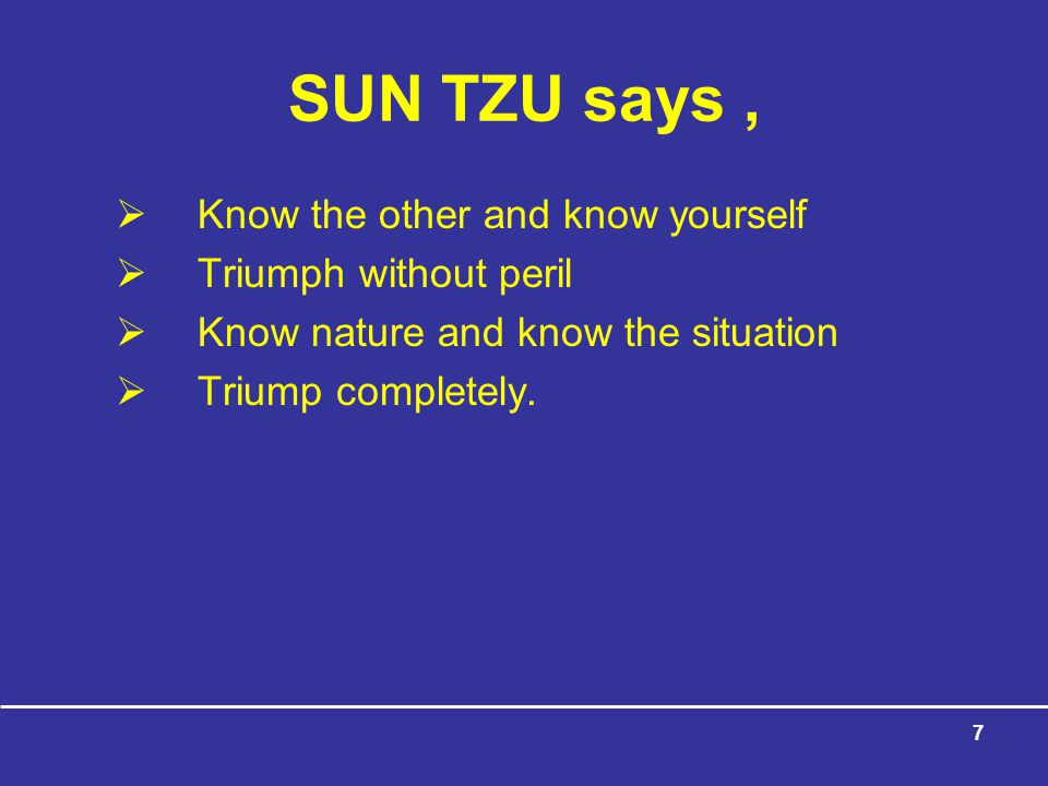 SUN TZU says , Know the other and know yourself Triumph without peril