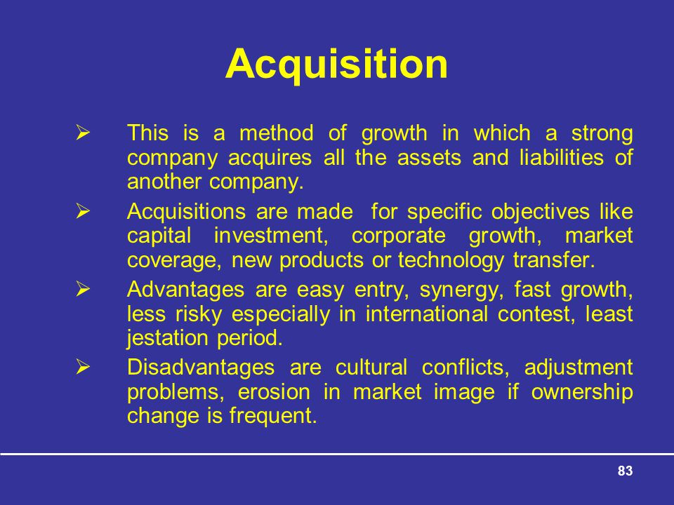 Acquisition This is a method of growth in which a strong company acquires all the assets and liabilities of another company.