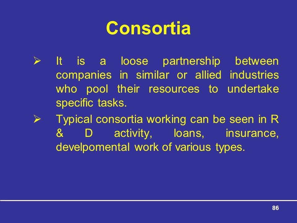 Consortia It is a loose partnership between companies in similar or allied industries who pool their resources to undertake specific tasks.