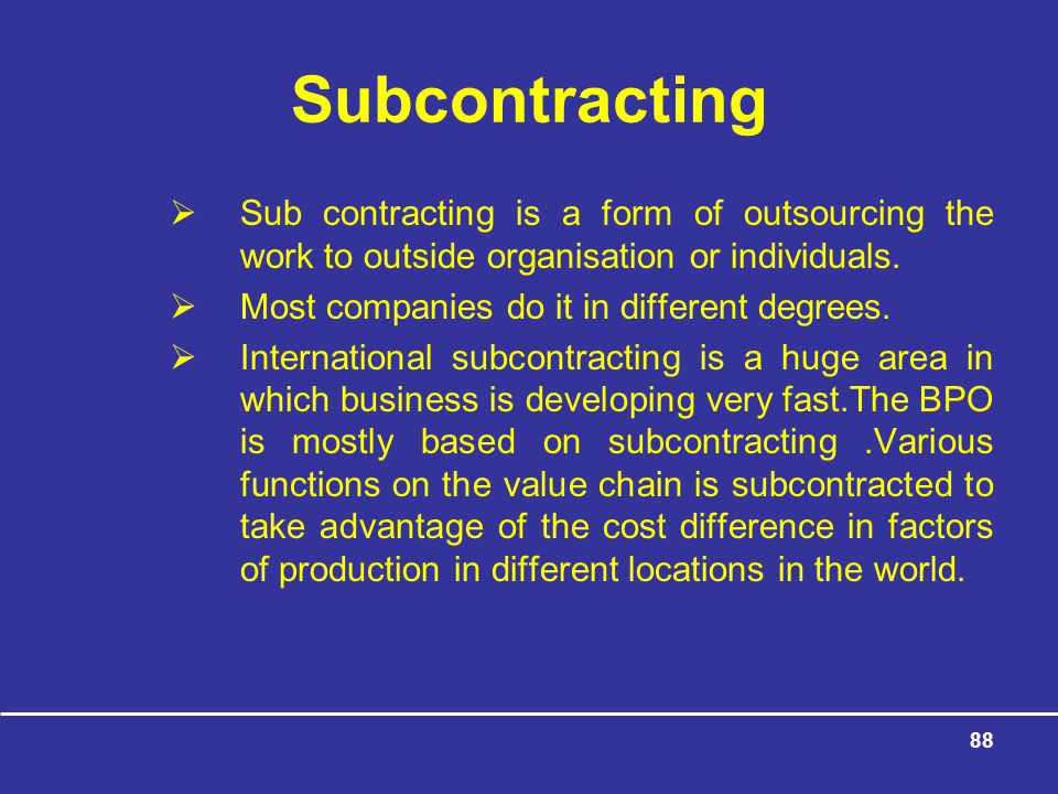 Subcontracting Sub contracting is a form of outsourcing the work to outside organisation or individuals.