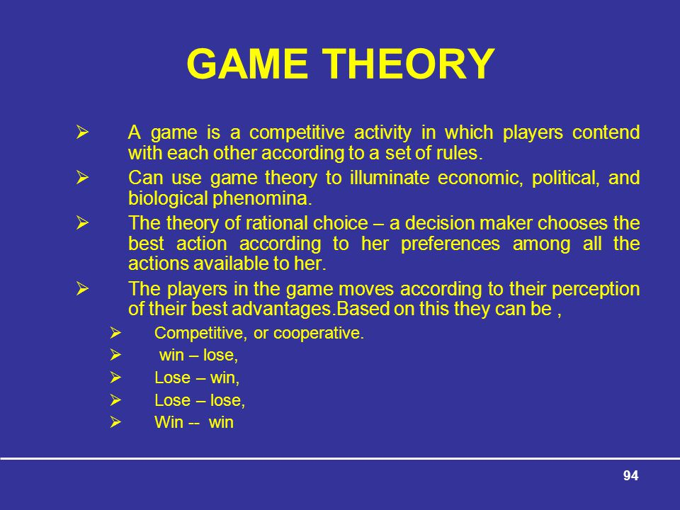 GAME THEORY A game is a competitive activity in which players contend with each other according to a set of rules.