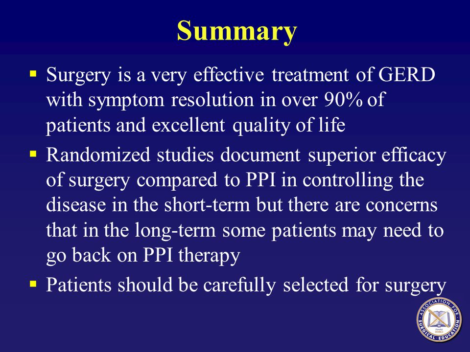Summary Surgery is a very effective treatment of GERD with symptom resolution in over 90% of patients and excellent quality of life.