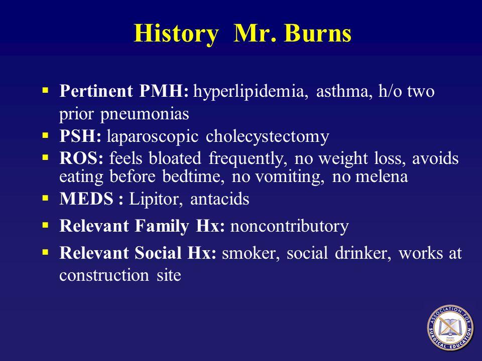 History Mr. Burns Pertinent PMH: hyperlipidemia, asthma, h/o two prior pneumonias. PSH: laparoscopic cholecystectomy.