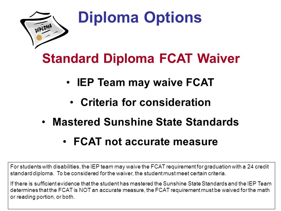 Diploma Options Standard Diploma FCAT Waiver IEP Team may waive FCAT