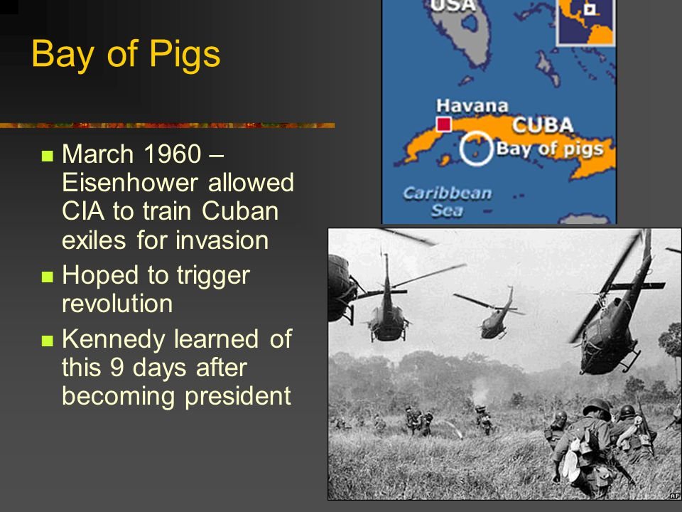 Bay of Pigs March 1960 – Eisenhower allowed CIA to train Cuban exiles for invasion. Hoped to trigger revolution.