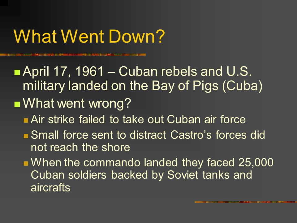 What Went Down April 17, 1961 – Cuban rebels and U.S. military landed on the Bay of Pigs (Cuba) What went wrong