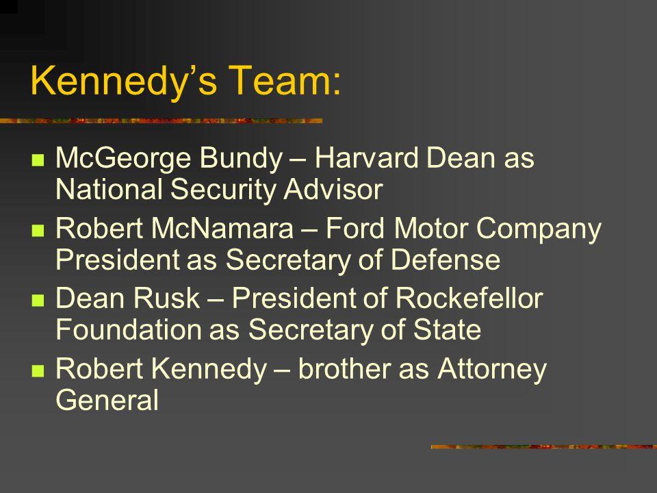 Kennedy's Team: McGeorge Bundy – Harvard Dean as National Security Advisor. Robert McNamara – Ford Motor Company President as Secretary of Defense.