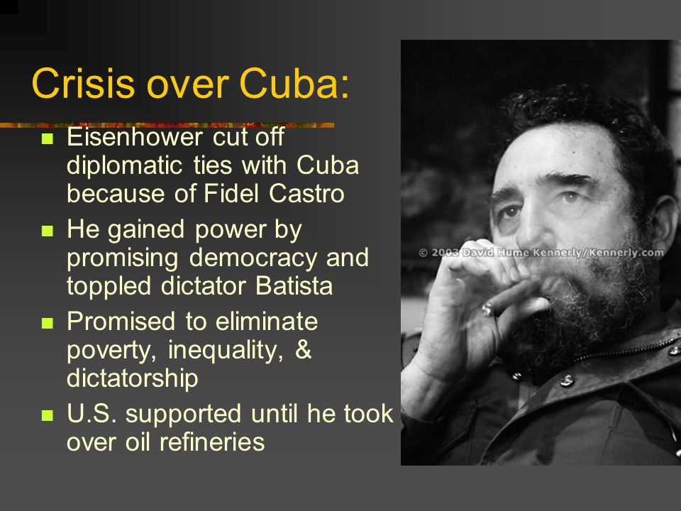 Crisis over Cuba: Eisenhower cut off diplomatic ties with Cuba because of Fidel Castro.