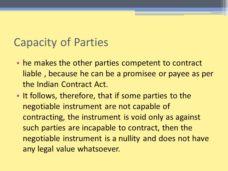 Capacity of Parties he makes the other parties competent to contract liable , because he can be a promisee or payee as per the Indian Contract Act.