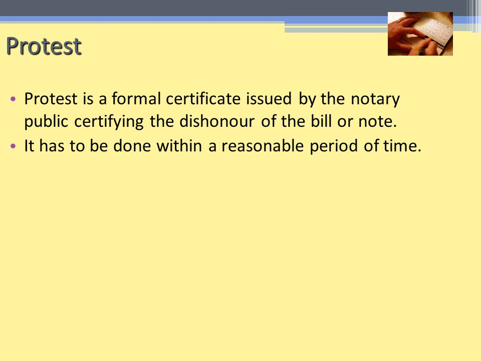Protest Protest is a formal certificate issued by the notary public certifying the dishonour of the bill or note.