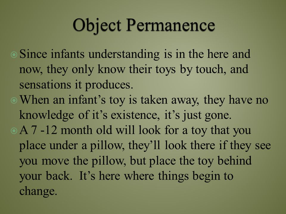 Object Permanence Since infants understanding is in the here and now, they only know their toys by touch, and sensations it produces.