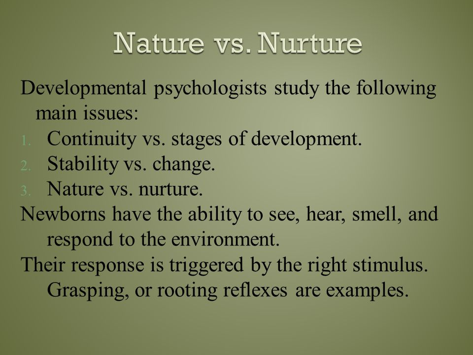 Nature vs. Nurture Developmental psychologists study the following main issues: Continuity vs. stages of development.