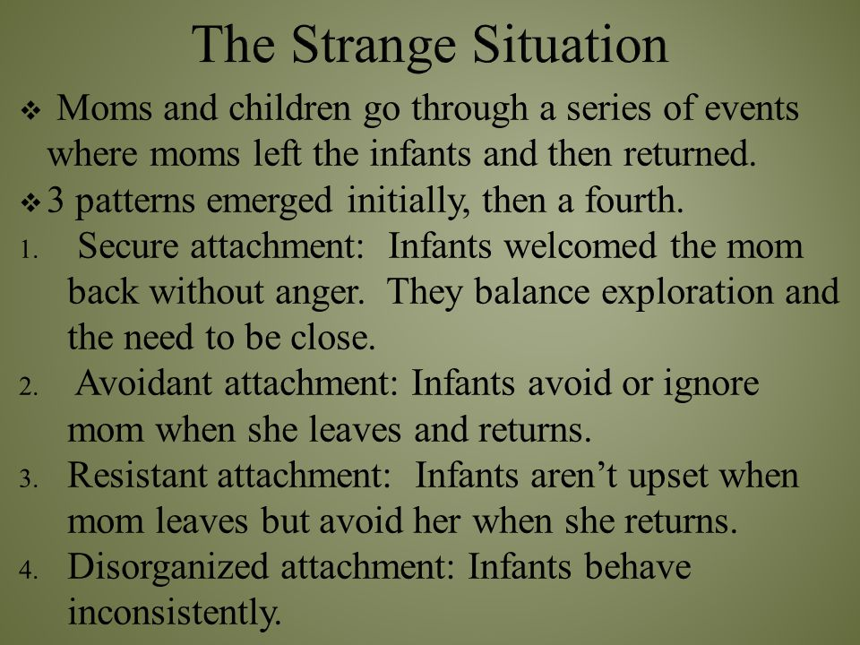 The Strange Situation Moms and children go through a series of events where moms left the infants and then returned.