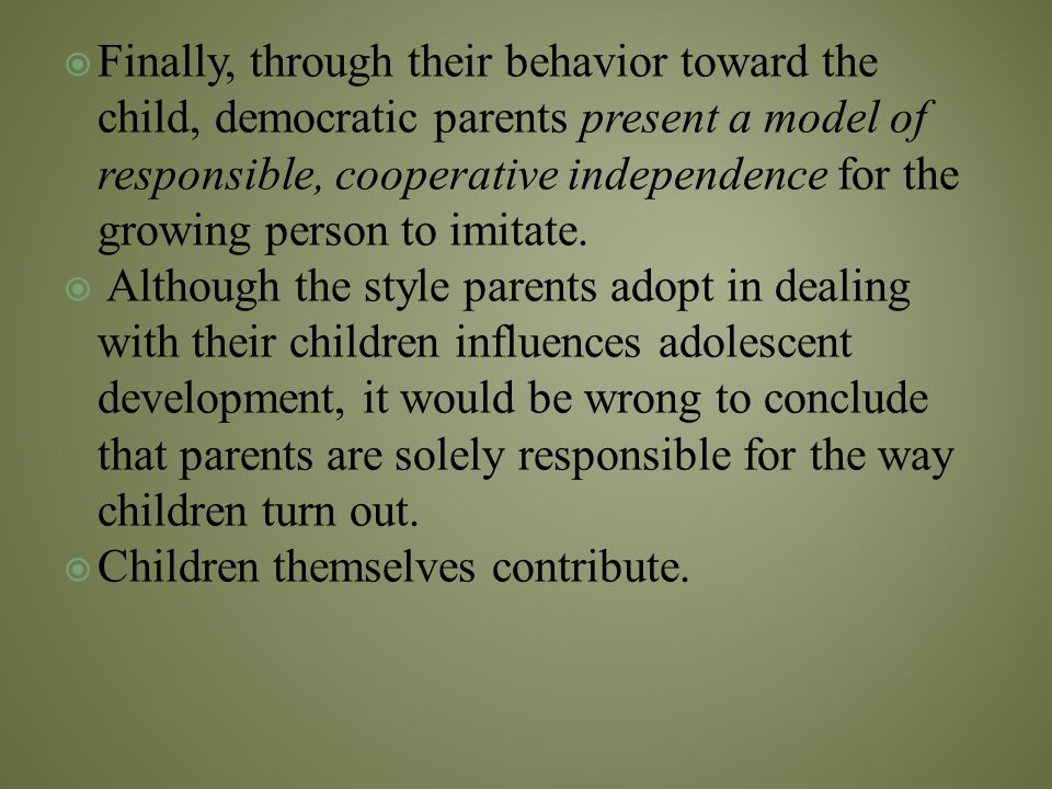 Finally, through their behavior toward the child, democratic parents present a model of responsible, cooperative independence for the growing person to imitate.