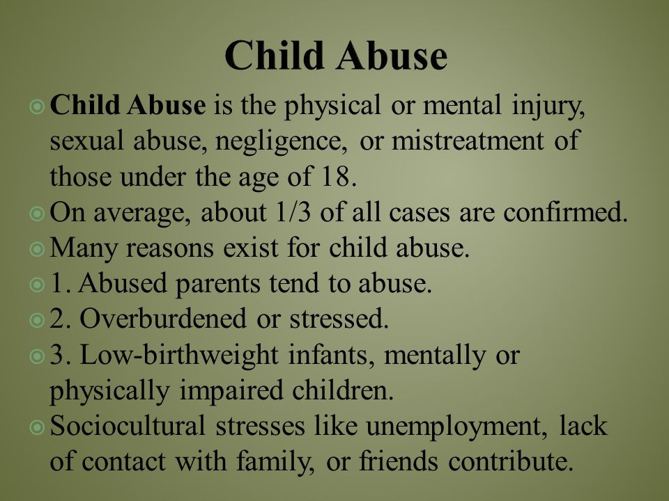 Child Abuse Child Abuse is the physical or mental injury, sexual abuse, negligence, or mistreatment of those under the age of 18.