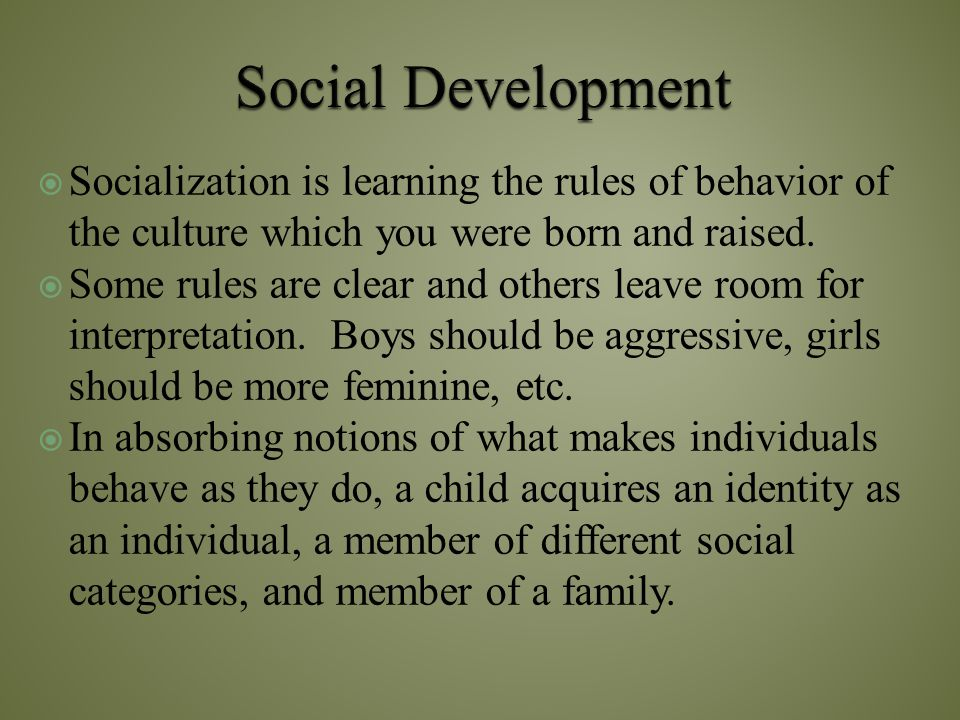 Social Development Socialization is learning the rules of behavior of the culture which you were born and raised.