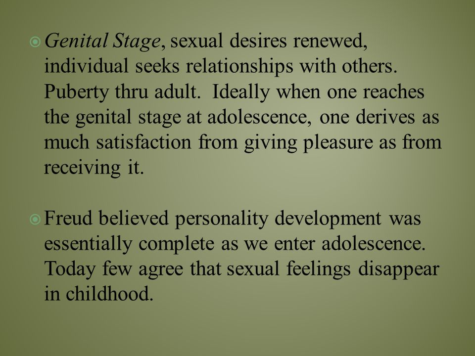 Genital Stage, sexual desires renewed, individual seeks relationships with others. Puberty thru adult. Ideally when one reaches the genital stage at adolescence, one derives as much satisfaction from giving pleasure as from receiving it.
