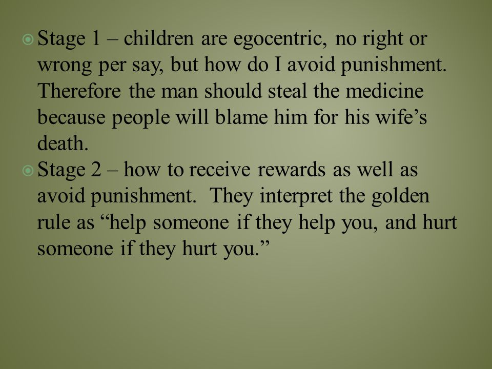 Stage 1 – children are egocentric, no right or wrong per say, but how do I avoid punishment. Therefore the man should steal the medicine because people will blame him for his wife's death.