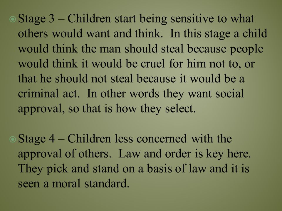 Stage 3 – Children start being sensitive to what others would want and think. In this stage a child would think the man should steal because people would think it would be cruel for him not to, or that he should not steal because it would be a criminal act. In other words they want social approval, so that is how they select.