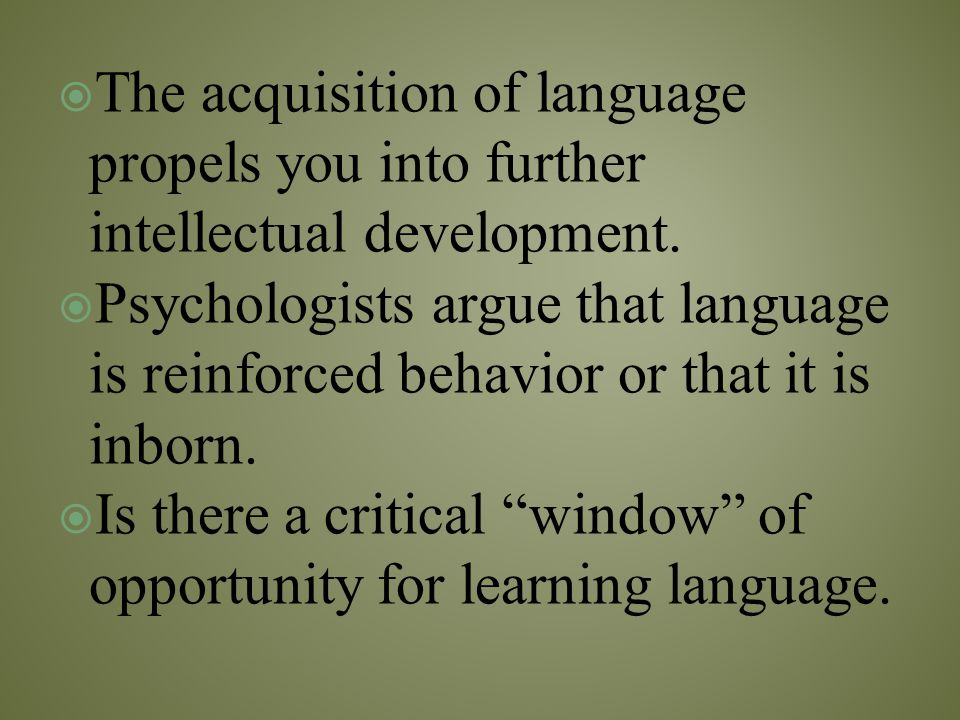 The acquisition of language propels you into further intellectual development.