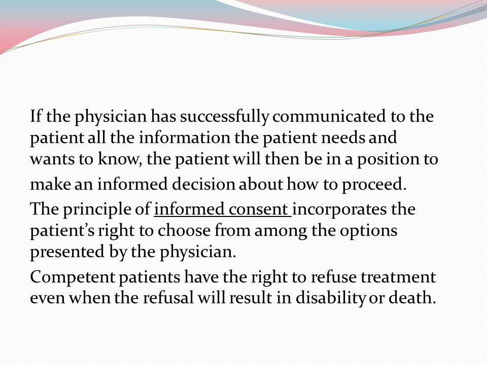 If the physician has successfully communicated to the patient all the information the patient needs and wants to know, the patient will then be in a position to make an informed decision about how to proceed.