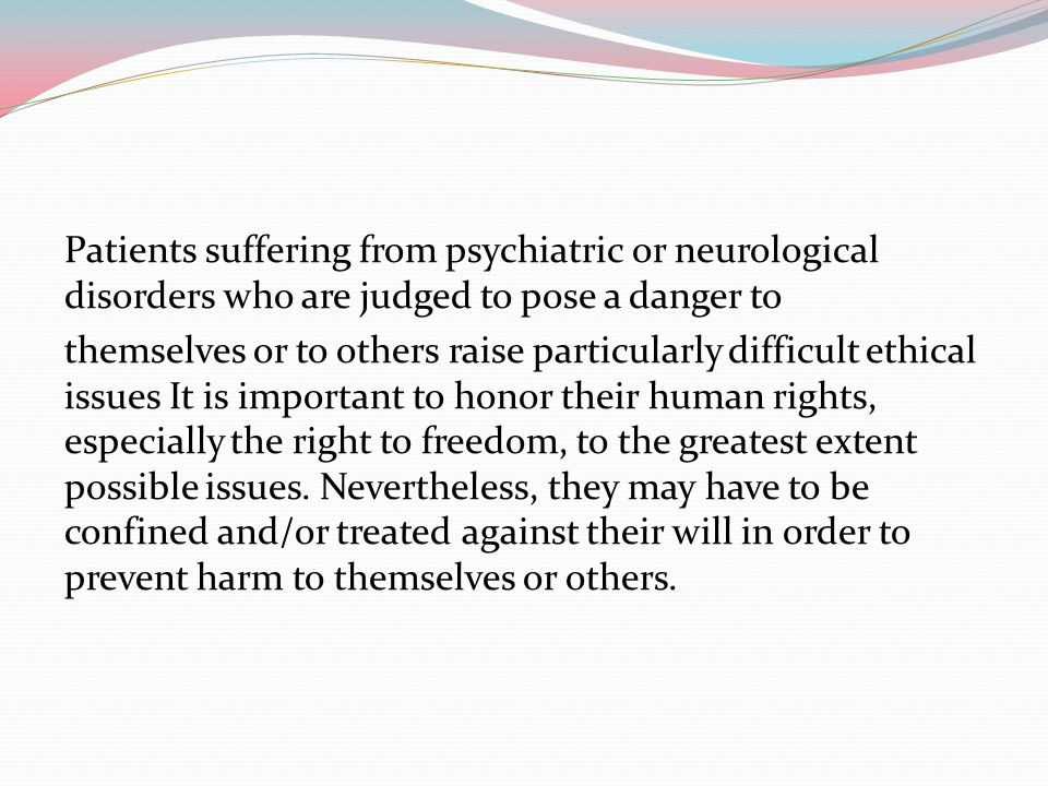 Patients suffering from psychiatric or neurological disorders who are judged to pose a danger to themselves or to others raise particularly difficult ethical issues It is important to honor their human rights, especially the right to freedom, to the greatest extent possible issues.