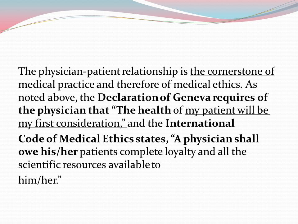 The physician-patient relationship is the cornerstone of medical practice and therefore of medical ethics.
