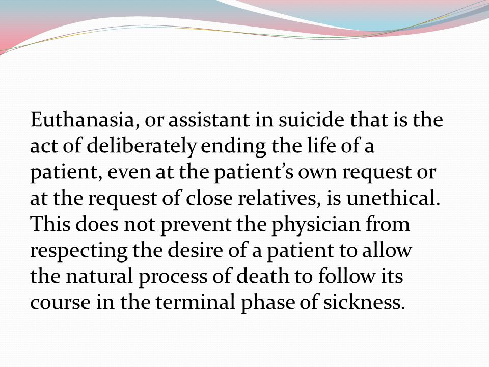 Euthanasia, or assistant in suicide that is the act of deliberately ending the life of a patient, even at the patient's own request or at the request of close relatives, is unethical.